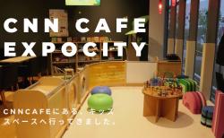 【吹田市】キッズスペースのある「CNN Cafe」へ行ってきました!(ららぽーとエキスポシティ)